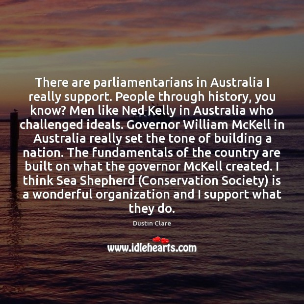 There are parliamentarians in Australia I really support. People through history, you Dustin Clare Picture Quote