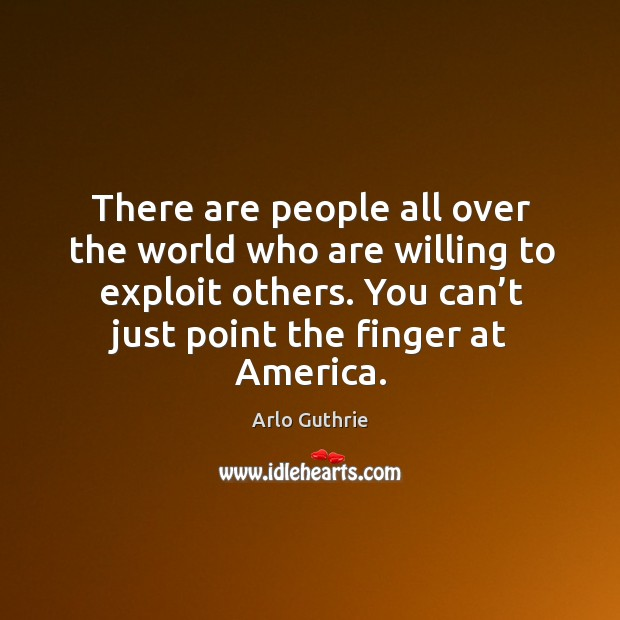 There are people all over the world who are willing to exploit others. You can't just point the finger at america. Image