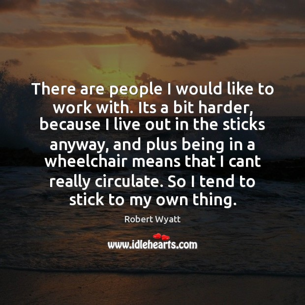 There are people I would like to work with. Its a bit Robert Wyatt Picture Quote