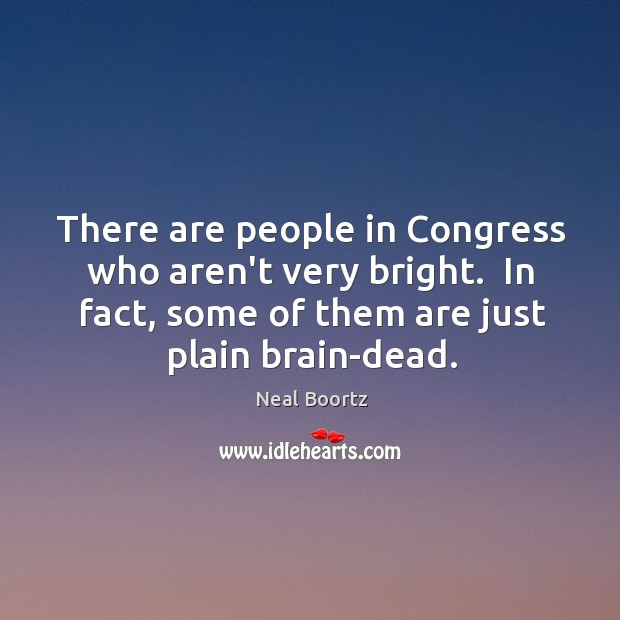There are people in Congress who aren't very bright.  In fact, some Neal Boortz Picture Quote