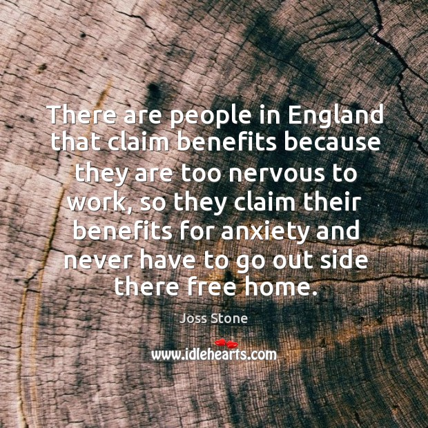 There are people in england that claim benefits because they are too nervous to work Image
