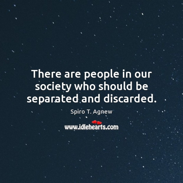 There are people in our society who should be separated and discarded. Image