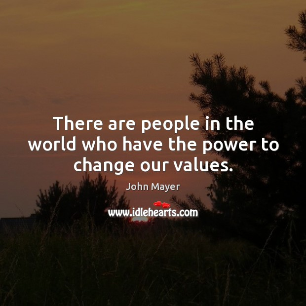 There are people in the world who have the power to change our values. Image