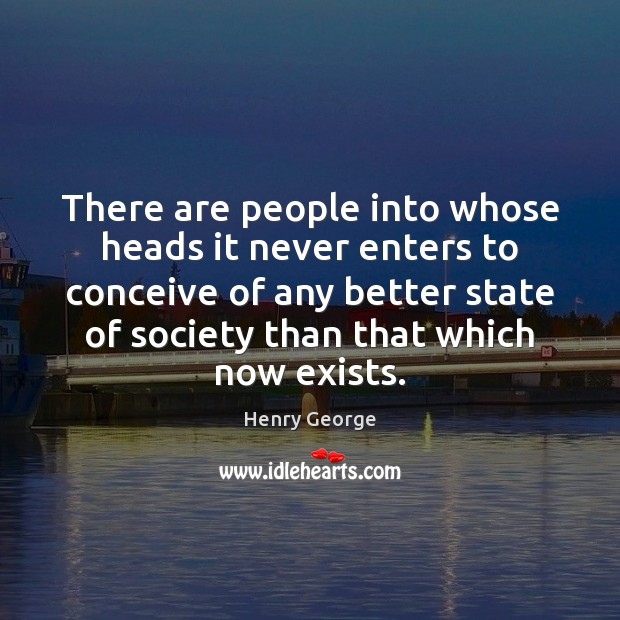 There are people into whose heads it never enters to conceive of Henry George Picture Quote