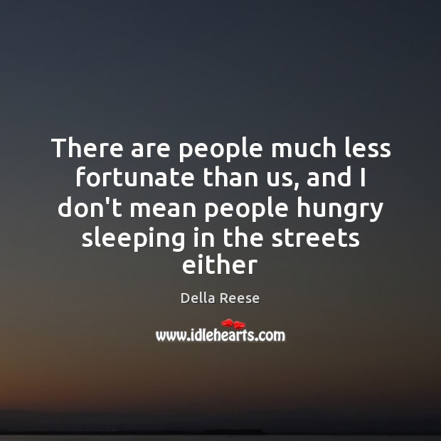 There are people much less fortunate than us, and I don't mean Image