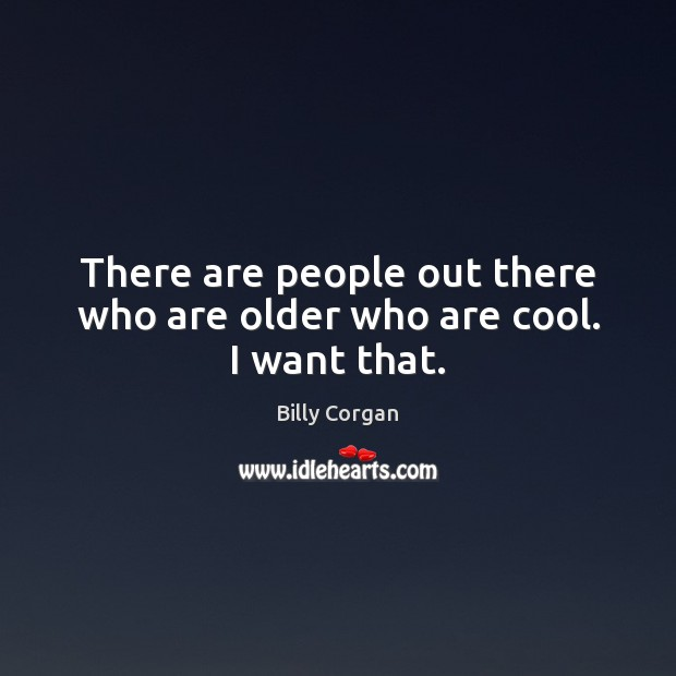 There are people out there who are older who are cool. I want that. Billy Corgan Picture Quote
