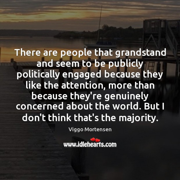 There are people that grandstand and seem to be publicly politically engaged Viggo Mortensen Picture Quote