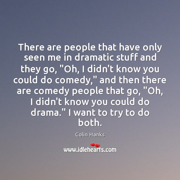 There are people that have only seen me in dramatic stuff and Image