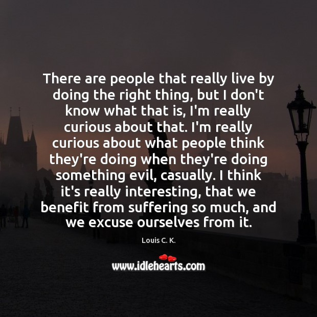 There are people that really live by doing the right thing, but Louis C. K. Picture Quote