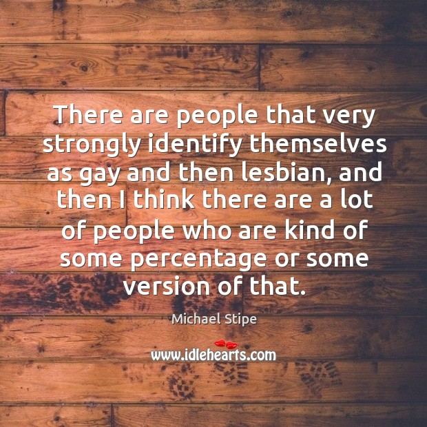 There are people that very strongly identify themselves as gay and then lesbian Michael Stipe Picture Quote
