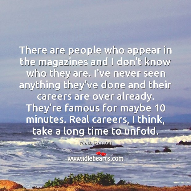 There are people who appear in the magazines and I don't know Matt Damon Picture Quote