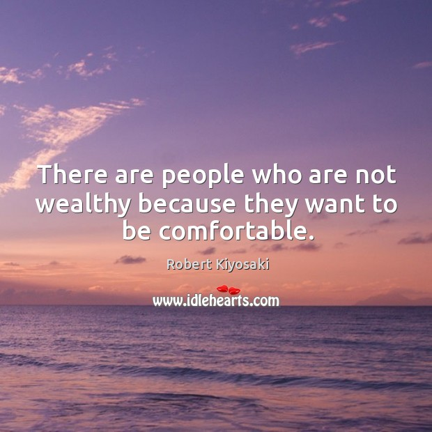 There are people who are not wealthy because they want to be comfortable. Image