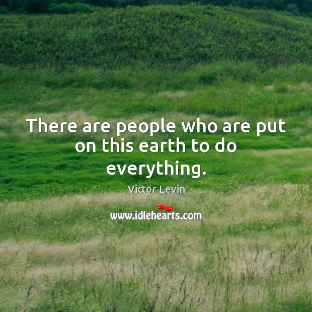 There are people who are put on this earth to do everything. Image