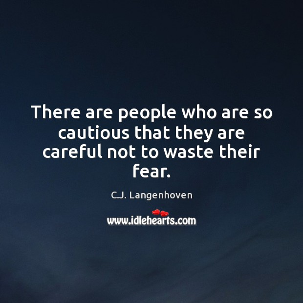 There are people who are so cautious that they are careful not to waste their fear. Image
