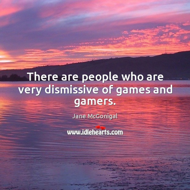 There are people who are very dismissive of games and gamers. Image