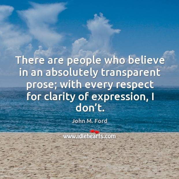 There are people who believe in an absolutely transparent prose; with every respect for clarity of expression, I don't. Image