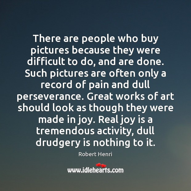 There are people who buy pictures because they were difficult to do, Joy Quotes Image