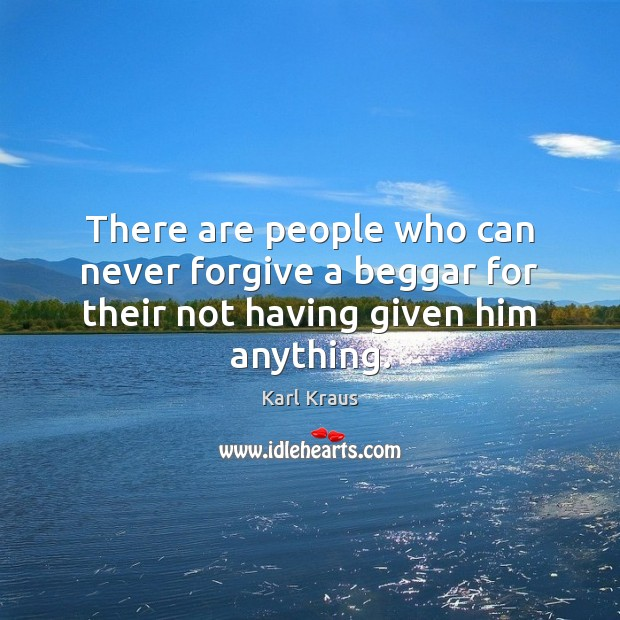 There are people who can never forgive a beggar for their not having given him anything. Karl Kraus Picture Quote