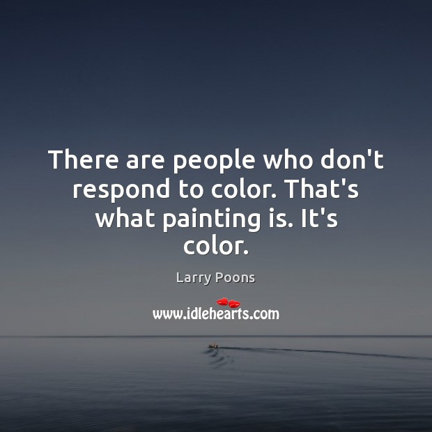 There are people who don't respond to color. That's what painting is. It's color. Image