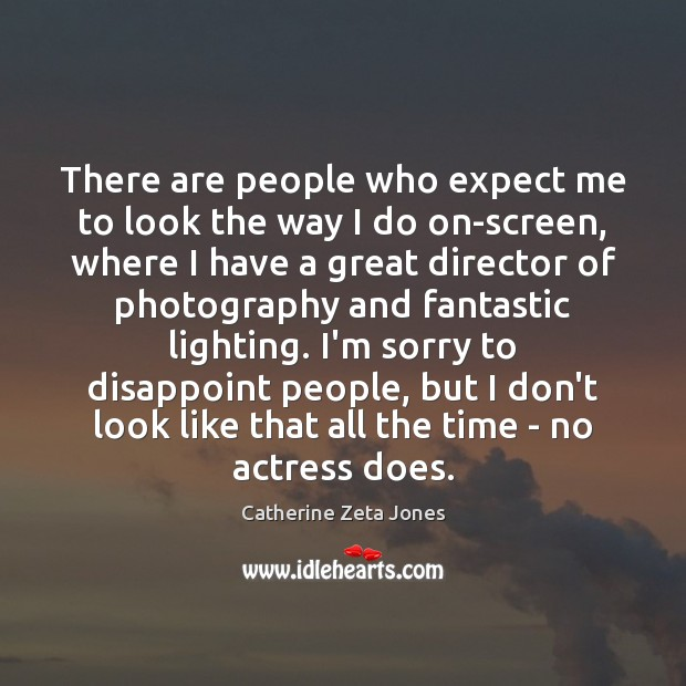 There are people who expect me to look the way I do Catherine Zeta Jones Picture Quote