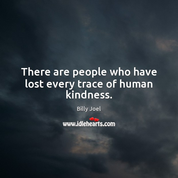 There are people who have lost every trace of human kindness. Billy Joel Picture Quote