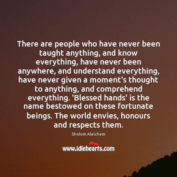 There are people who have never been taught anything, and know everything, Sholom Aleichem Picture Quote