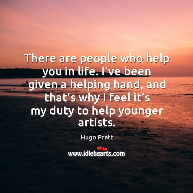 There are people who help you in life. I've been given a helping hand, and that's why I feel it's my duty to help younger artists. Hugo Pratt Picture Quote