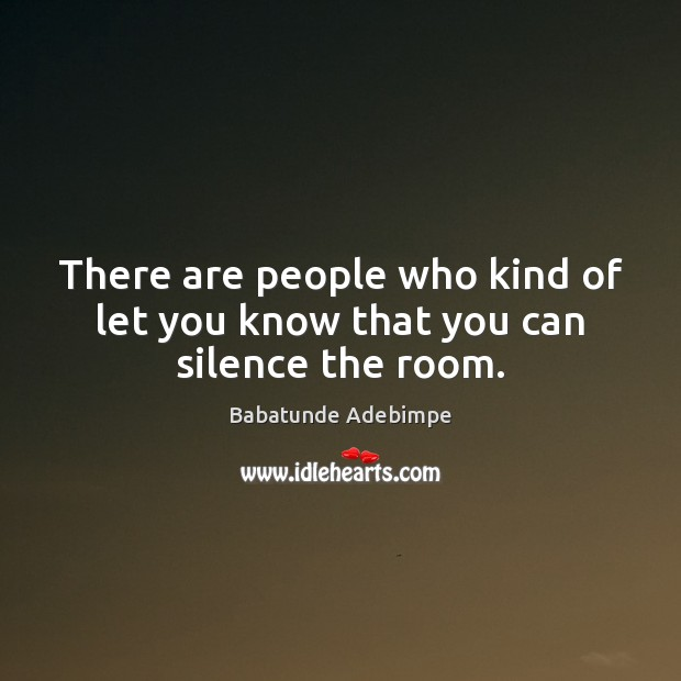 There are people who kind of let you know that you can silence the room. Image