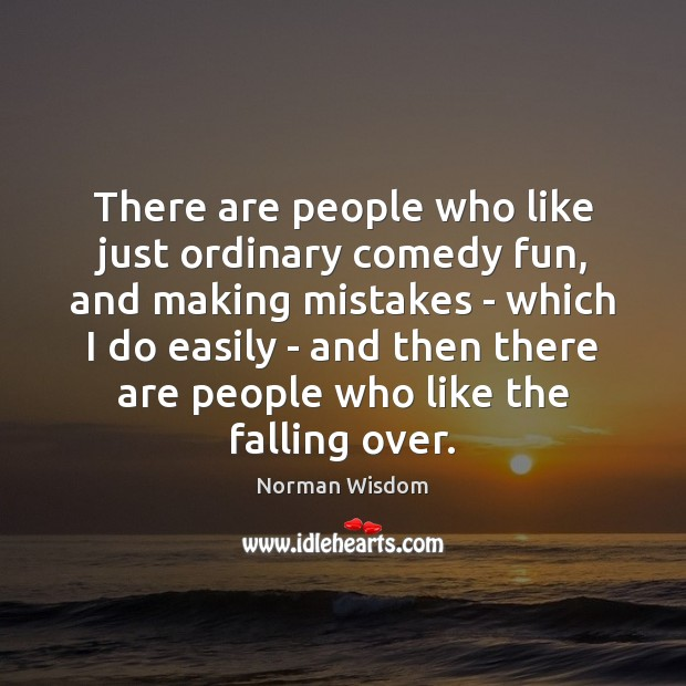 There are people who like just ordinary comedy fun, and making mistakes Norman Wisdom Picture Quote
