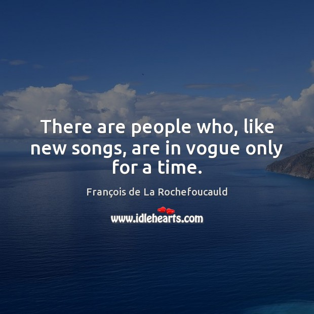 There are people who, like new songs, are in vogue only for a time. Image
