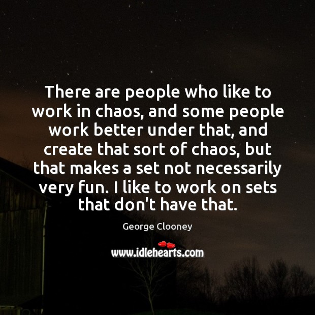 There are people who like to work in chaos, and some people George Clooney Picture Quote
