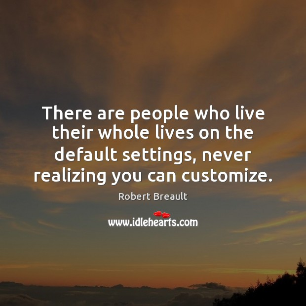 There are people who live their whole lives on the default settings, Image