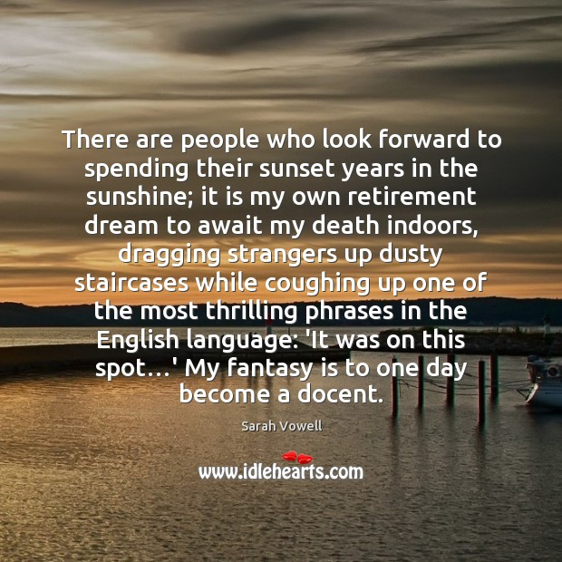 There are people who look forward to spending their sunset years in Sarah Vowell Picture Quote