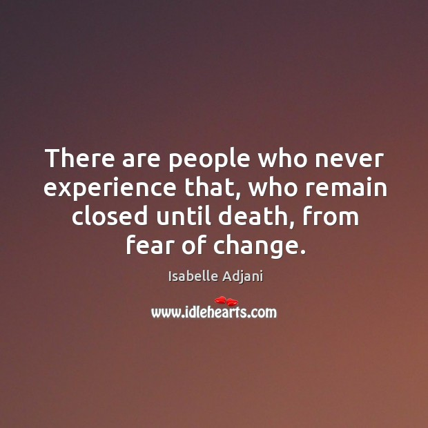 There are people who never experience that, who remain closed until death, from fear of change. Isabelle Adjani Picture Quote