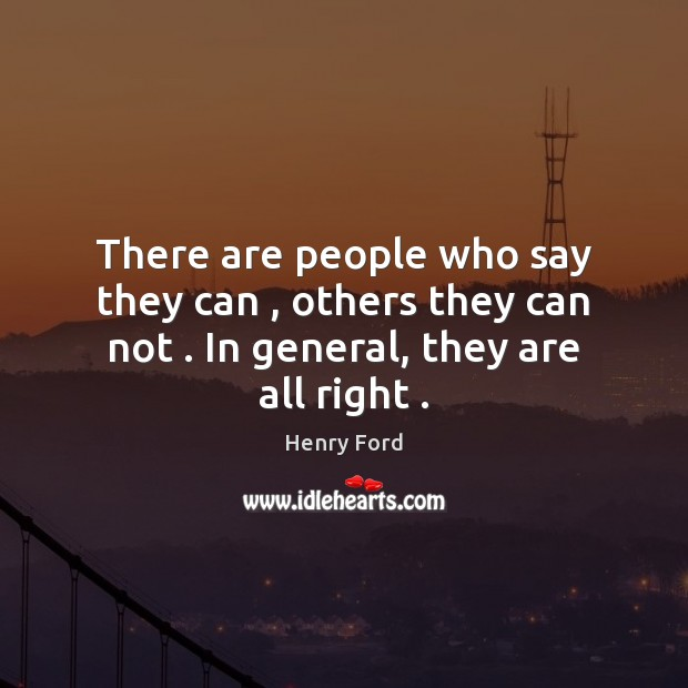 There are people who say they can , others they can not . In general, they are all right . Henry Ford Picture Quote