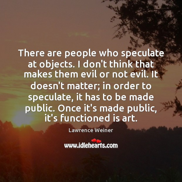 There are people who speculate at objects. I don't think that makes Lawrence Weiner Picture Quote