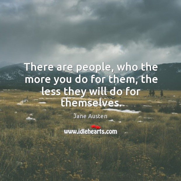There are people, who the more you do for them, the less they will do for themselves. Image