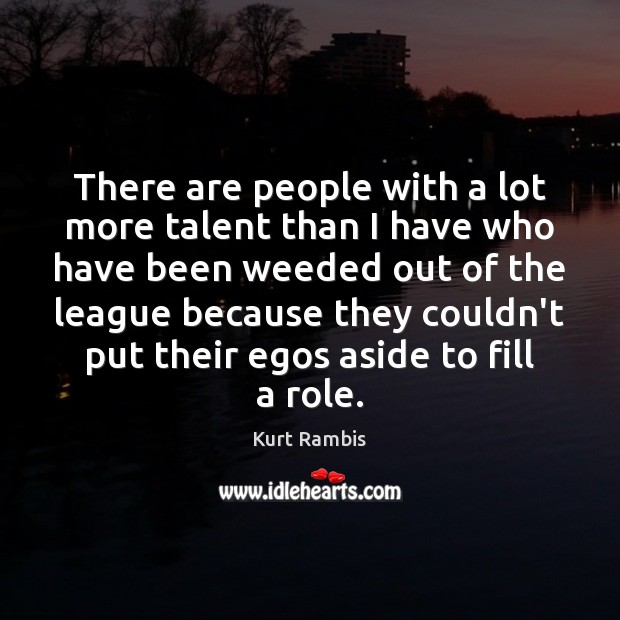 There are people with a lot more talent than I have who Image