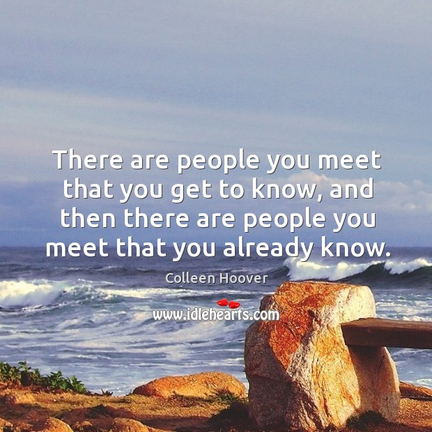 There are people you meet that you get to know, and then Image