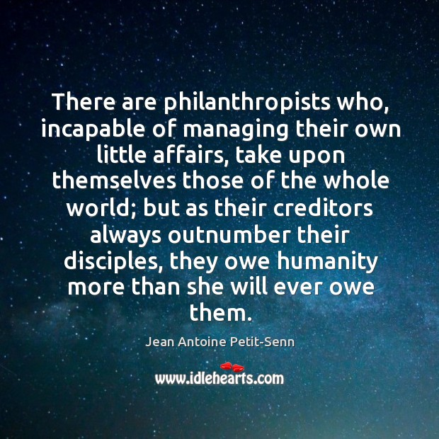 There are philanthropists who, incapable of managing their own little affairs, take Image