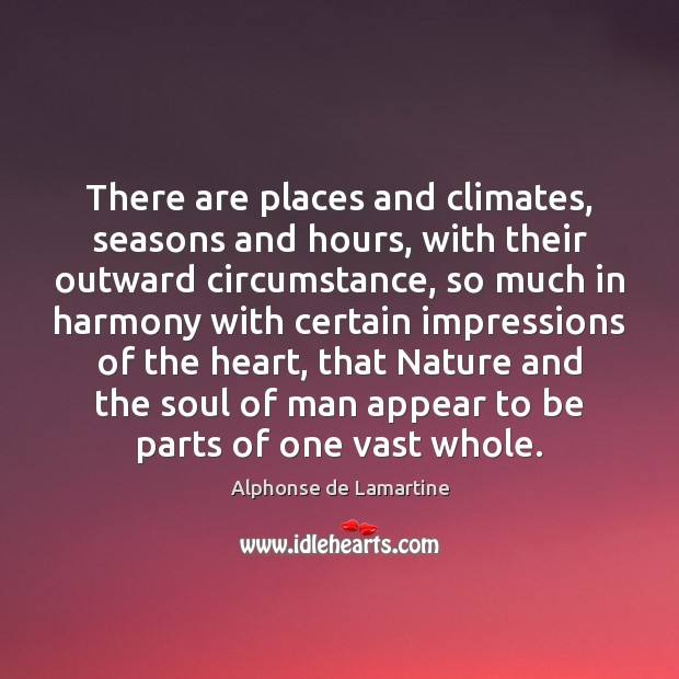 There are places and climates, seasons and hours, with their outward circumstance, Alphonse de Lamartine Picture Quote