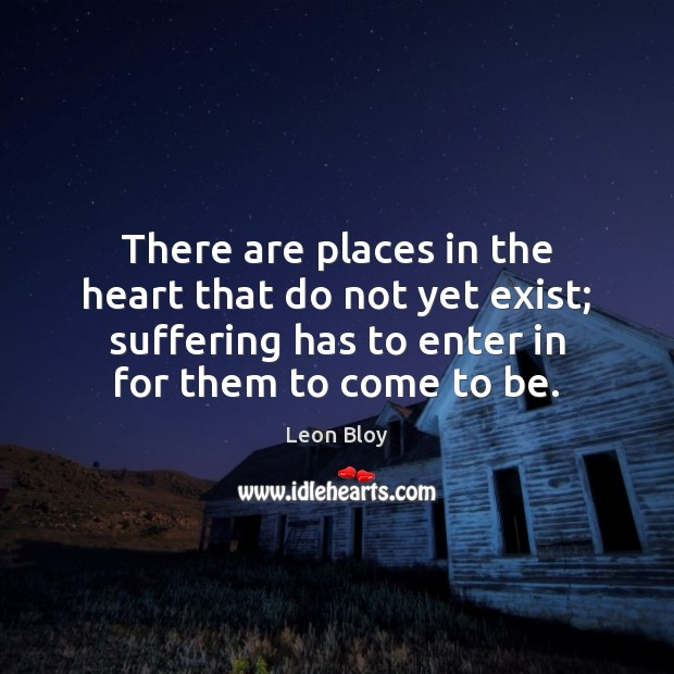 There are places in the heart that do not yet exist; suffering Image