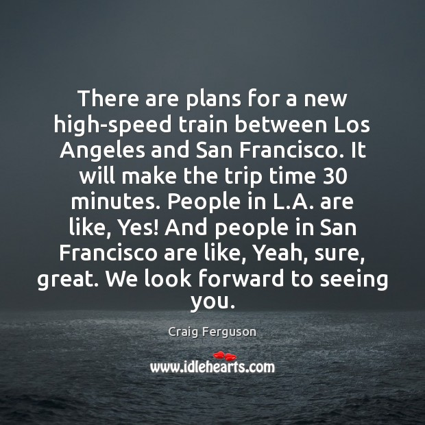 There are plans for a new high-speed train between Los Angeles and Craig Ferguson Picture Quote