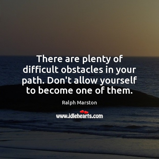 There are plenty of difficult obstacles in your path. Don't allow yourself Ralph Marston Picture Quote