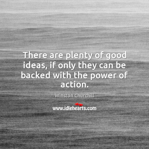 There are plenty of good ideas, if only they can be backed with the power of action. Image