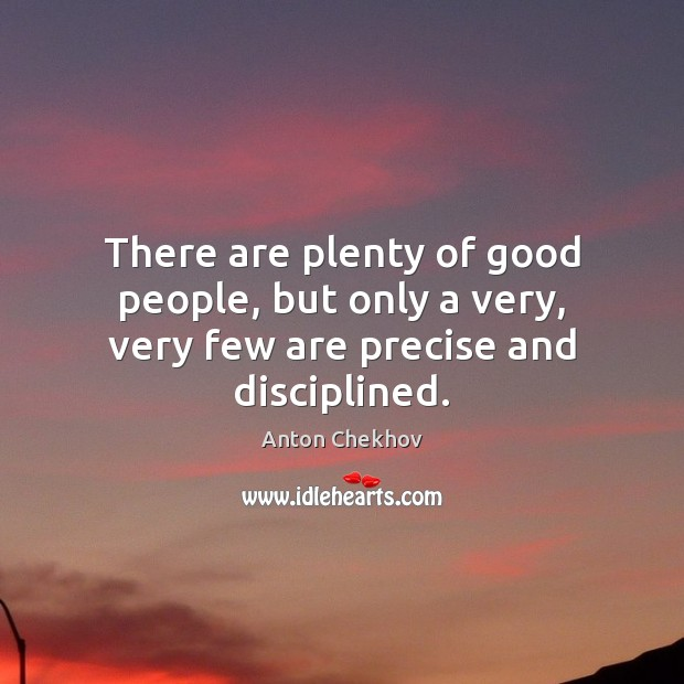 Image, There are plenty of good people, but only a very, very few are precise and disciplined.