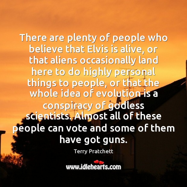 There are plenty of people who believe that Elvis is alive, or Terry Pratchett Picture Quote