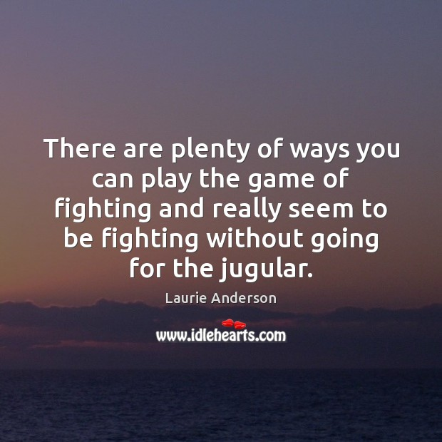 There are plenty of ways you can play the game of fighting Laurie Anderson Picture Quote