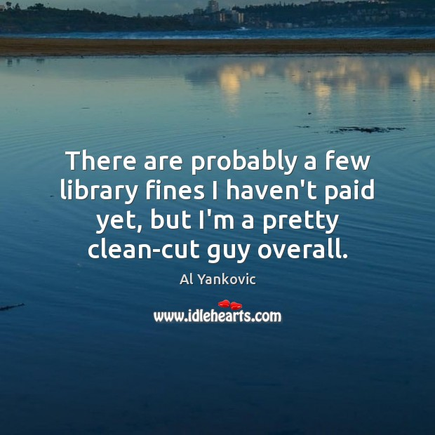 There are probably a few library fines I haven't paid yet, but Al Yankovic Picture Quote