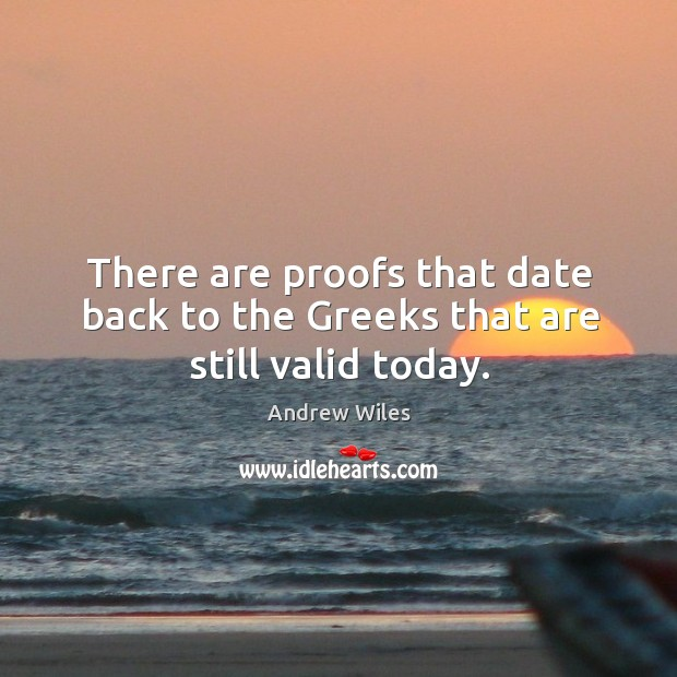 There are proofs that date back to the greeks that are still valid today. Andrew Wiles Picture Quote